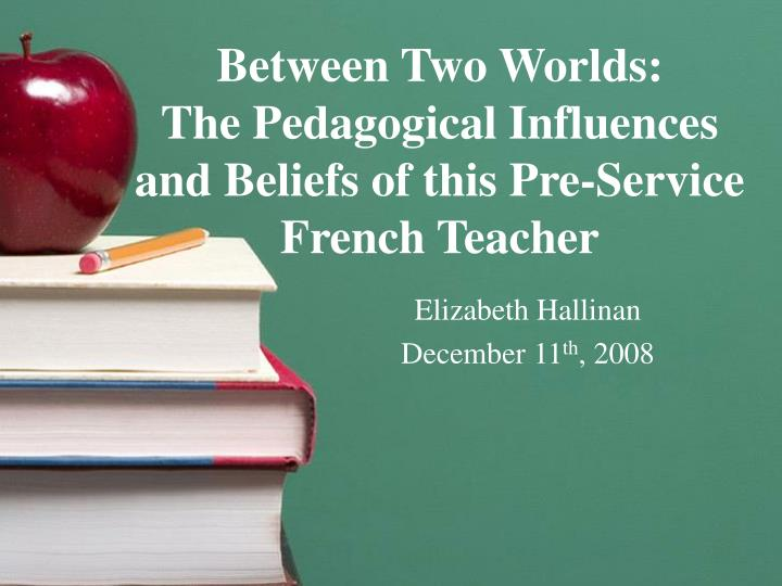 Between two worlds the pedagogical influences and beliefs of this pre service french teacher