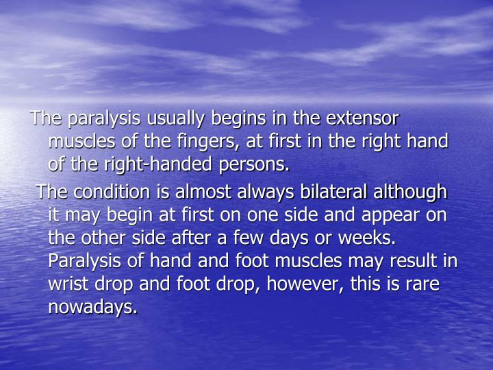 The paralysis usually begins in the extensor muscles of the fingers, at first in the right hand of the right-handed persons.