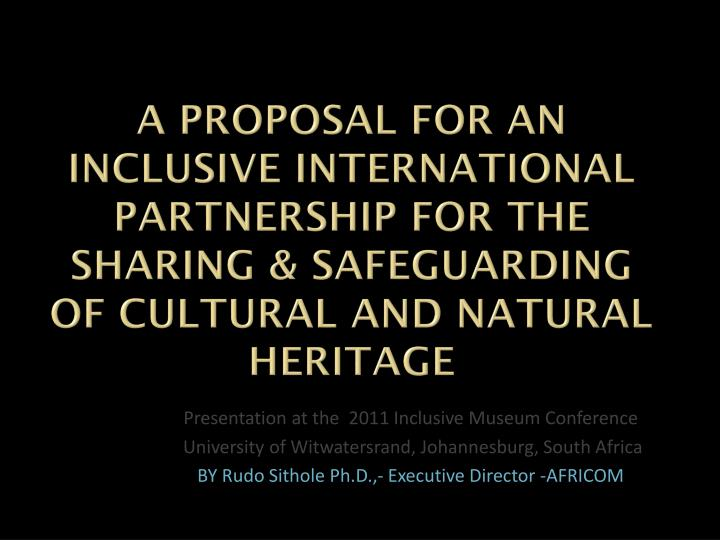 A PROPOSAL FOR AN INCLUSIVE INTERNATIONAL PARTNERSHIP FOR THE SHARING & SAFEGUARDING OF CULTURAL AND...