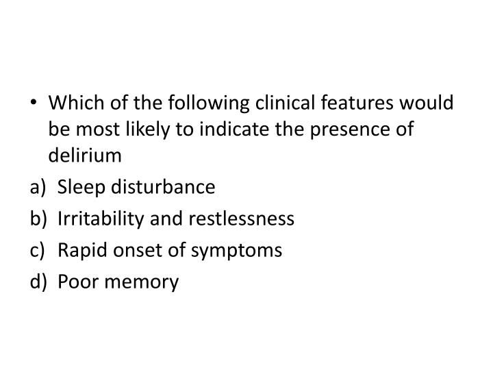 Which of the following clinical features would be most likely to indicate the presence of delirium