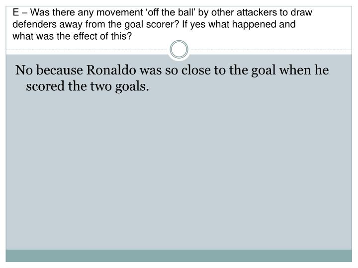 E – Was there any movement 'off the ball' by other attackers to draw defenders away from the goal scorer? If yes what happened and what was the effect of this?