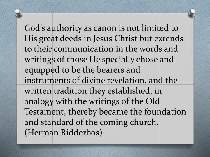 God's authority as canon is not limited to His great deeds in Jesus Christ but extends to their communication in the words and writings of those He specially chose and equipped to be the bearers and instruments of divine revelation, and the written tradition they established, in analogy with the writings of the Old Testament, thereby became the foundation and standard of the coming church. (Herman