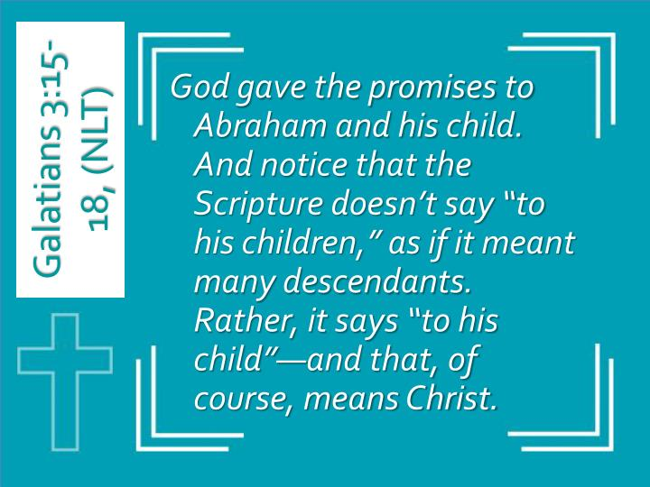 "God gave the promises to Abraham and his child. And notice that the Scripture doesn't say ""to his children,"" as if it meant many descendants. Rather, it says ""to his child""—and that, of course, means Christ."