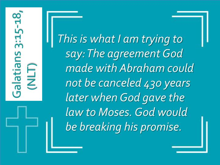 This is what I am trying to say: The agreement God made with Abraham could not be canceled 430 years later when God gave the law to Moses. God would be breaking his promise.