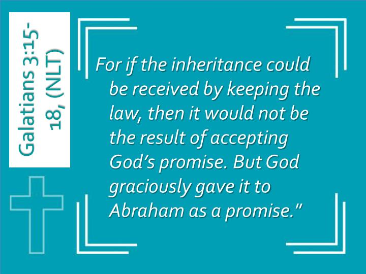 For if the inheritance could be received by keeping the law, then it would not be the result of accepting God's promise. But God graciously gave it to Abraham as a promise.