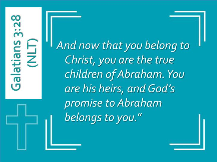And now that you belong to Christ, you are the true children of Abraham. You are his heirs, and God's promise to Abraham belongs to you.