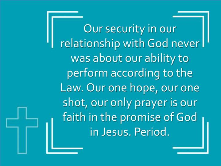 Our security in our relationship with God never was about our ability to perform according to the Law. Our one hope, our one shot, our only prayer is our faith in the promise of God in Jesus. Period.