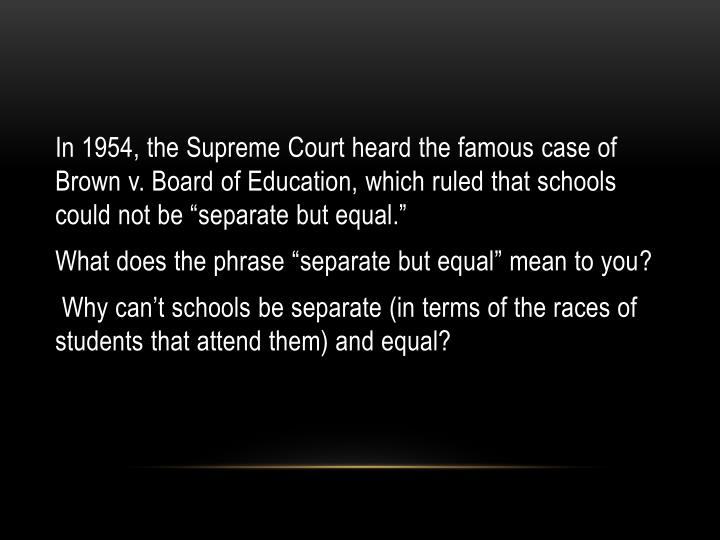 "In 1954, the Supreme Court heard the famous case of Brown v. Board of Education, which ruled that schools could not be ""separate but equal."""