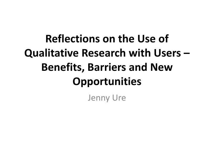 reflections on the use of qualitative research with users benefits barriers and new opportunities n.