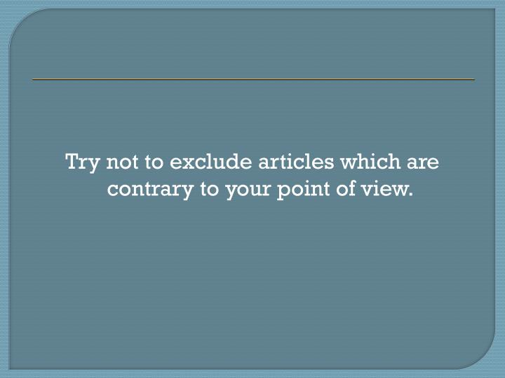 Try not to exclude articles which are contrary to your point of view.