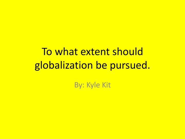 to what extent should we embrace globalization thesis To what extent should contemporary society respond to what extent should we embrace globalization as you explore the legacies of historical globalization.