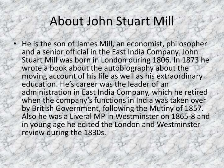 john stuart mill biographical information essay The subjection of women is an essay by english philosopher, political economist and civil servant john stuart mill published in 1869, with ideas he developed jointly with his wife harriet taylor mill.
