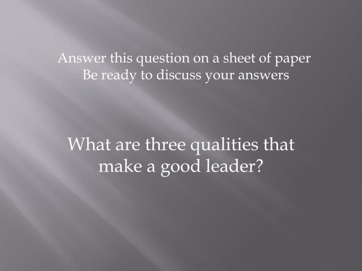 what qualities make a good leader essay What makes a good leader submitted by an anonymous senior with the presidential election only one short month away, it's important to know what makes another important quality of being a great leader is integrity the possession of firm principals ensures that you will make the most responsible.