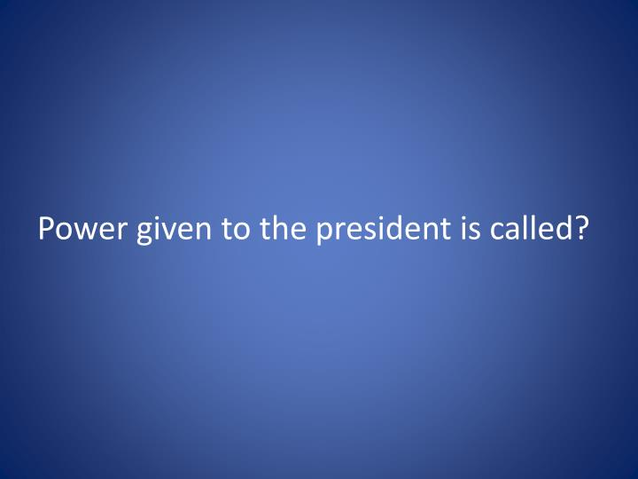 power given to the president is called n.