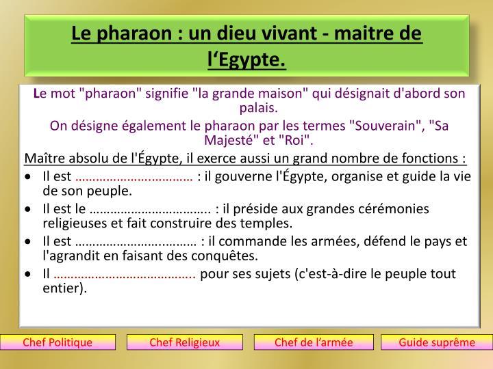 Le pharaon : un dieu vivant - maitre de l'Egypte.