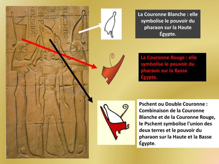 La Couronne Blanche : elle symbolise le pouvoir du pharaon sur la Haute Égypte.