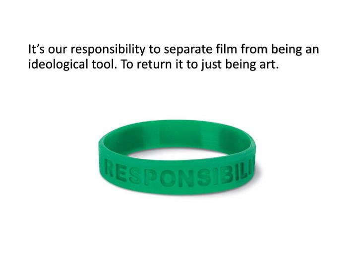It's our responsibility to separate film from being an ideological tool. To return it to just being art.