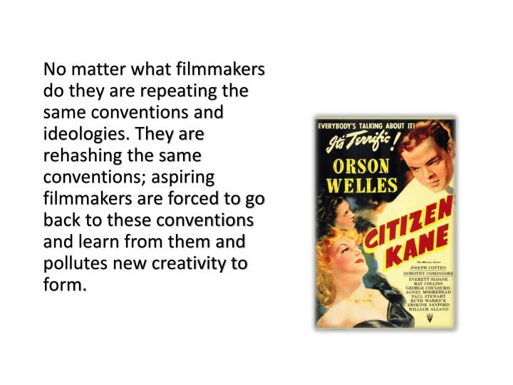 No matter what filmmakers do they are repeating the same conventions and ideologies. They are rehashing the same conventions; aspiring filmmakers are forced to go back to these conventions and learn from them and pollutes new creativity to form.
