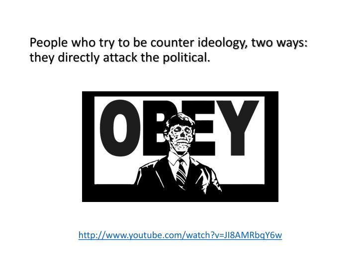 People who try to be counter ideology, two ways: they directly attack the political