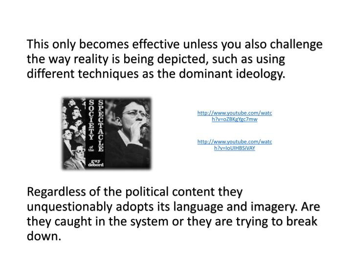 This only becomes effective unless you also challenge the way reality is being depicted, such as using different techniques as the dominant ideology.