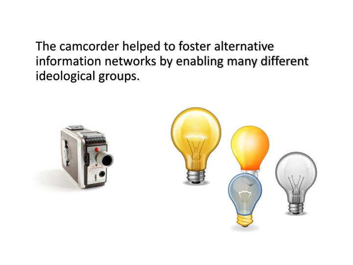 The camcorder helped to foster alternative information networks by enabling many different ideological groups.