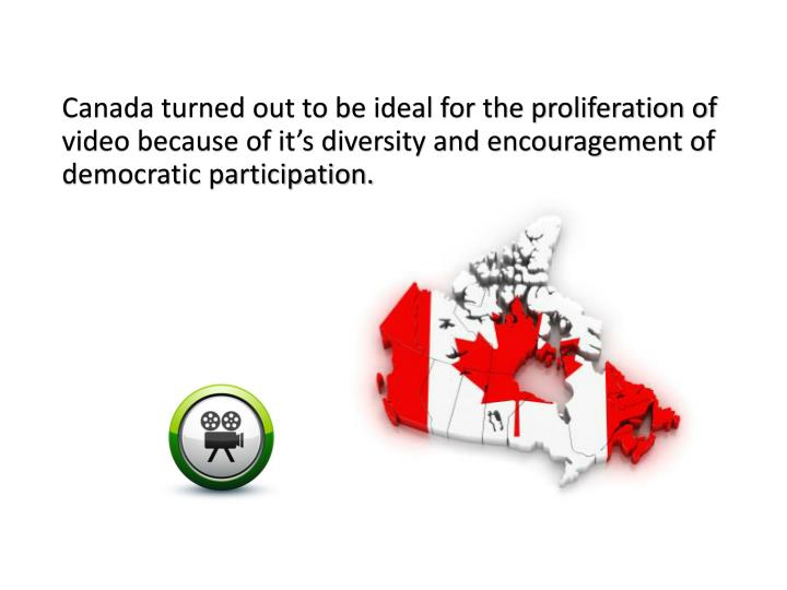 Canada turned out to be ideal for the proliferation of video because of it's diversity and encouragement of democratic participation.
