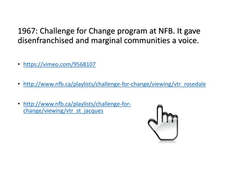 1967: Challenge for Change program at NFB. It gave disenfranchised and marginal communities a voice