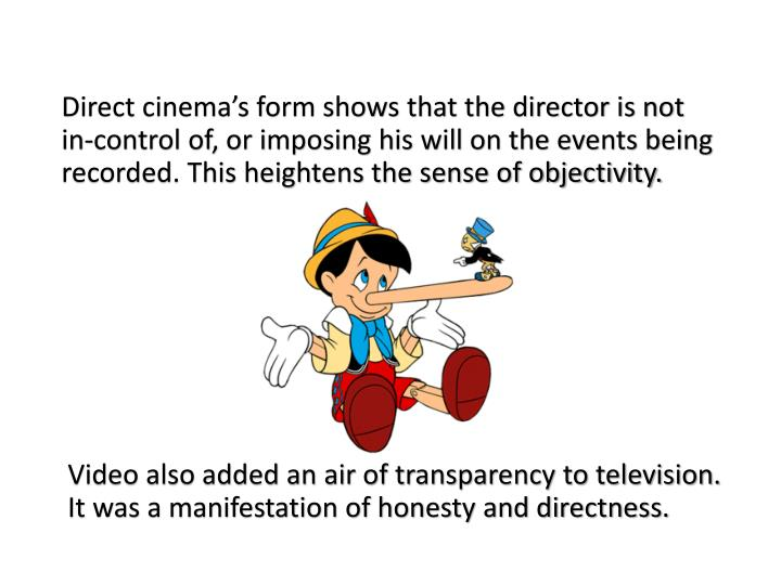 Direct cinema's form shows that the director is not in-control of, or imposing his will on the events being recorded. This heightens the sense of objectivity.