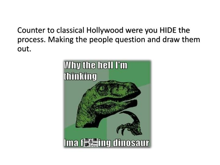Counter to classical Hollywood were you HIDE the process. Making the people question and draw them out.