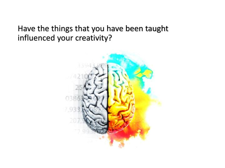 Have the things that you have been taught influenced your creativity?