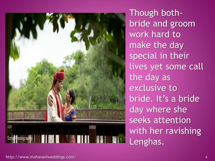 Though both- bride and groom work hard to make the day special in their lives yet some call the day as exclusive to bride. It's a bride day where she seeks attention with her ravishing