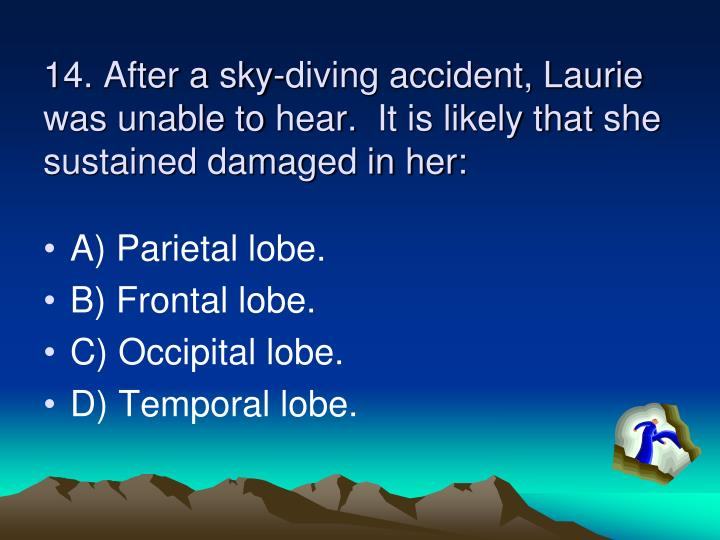 14. After a sky-diving accident, Laurie was unable to