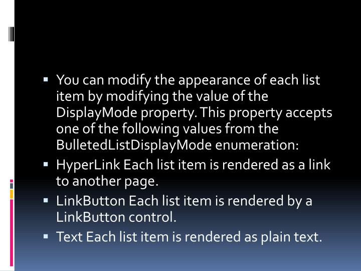 You can modify the appearance of each list item by modifying the value of the DisplayMode property. This property accepts one of the following values from the BulletedListDisplayMode enumeration: