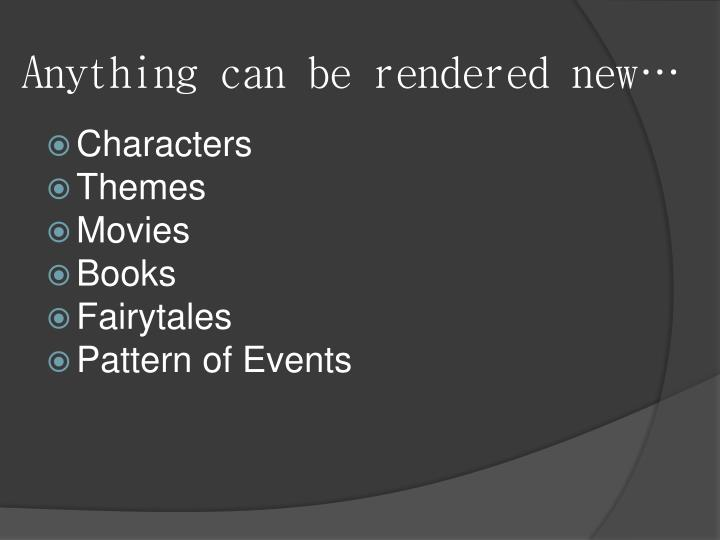 Anything can be rendered new…