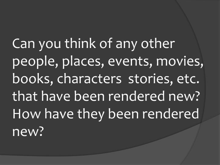 Can you think of any other people, places, events, movies, books, characters  stories, etc. that have been rendered new? How have they been rendered new?