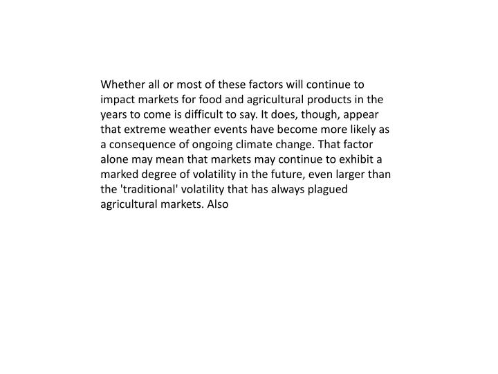Whether all or most of these factors will continue to impact markets for food and agricultural products in the years to come is difficult to say. It does, though, appear that extreme weather events have become more likely as a consequence of ongoing climate change. That factor alone may mean that markets may continue to exhibit a marked degree of volatility in the future, even larger than the 'traditional' volatility that has always plagued agricultural markets. Also