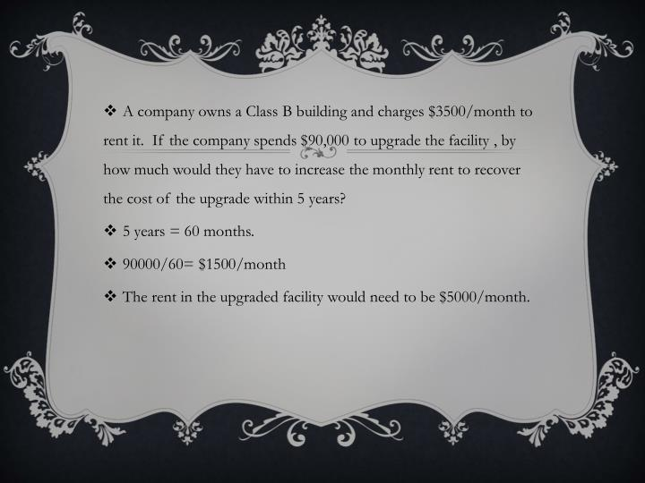 A company owns a Class B building and charges $3500/month to rent it.  If the company spends $90,000 to upgrade the facility , by how much would they have to increase the monthly rent to recover the cost of the upgrade within 5 years?