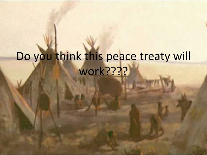 Do you think this peace treaty will work????