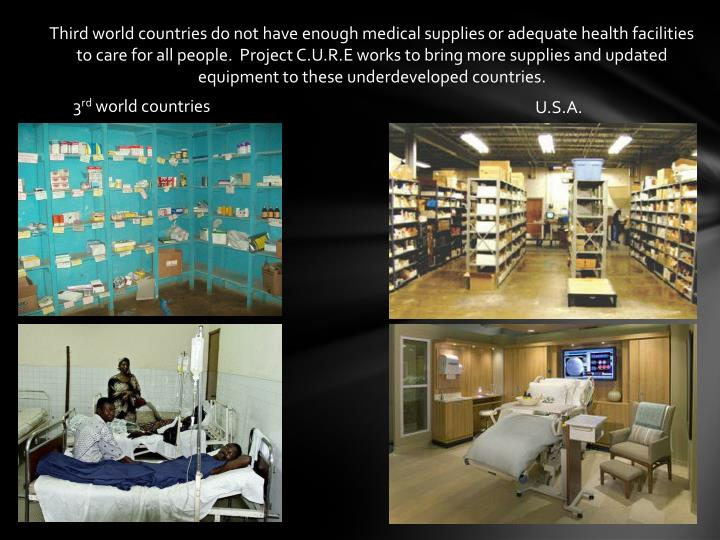 Third world countries do not have enough medical supplies or adequate health facilities to care for all people.  Project C.U.R.E works to bring more supplies and updated equipment to these underdeveloped countries.