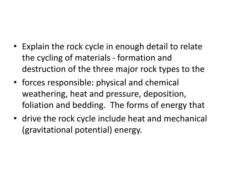 Explain the rock cycle in enough detail to relate the cycling of materials - formation and destruction of the three major rock types to the