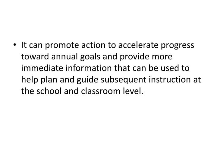 It can promote action to accelerate progress toward annual goals and provide more immediate information that can be used to help plan and guide subsequent instruction at the school and classroom level.