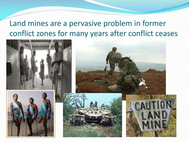 Land mines are a pervasive problem in former conflict zones for many years after conflict ceases