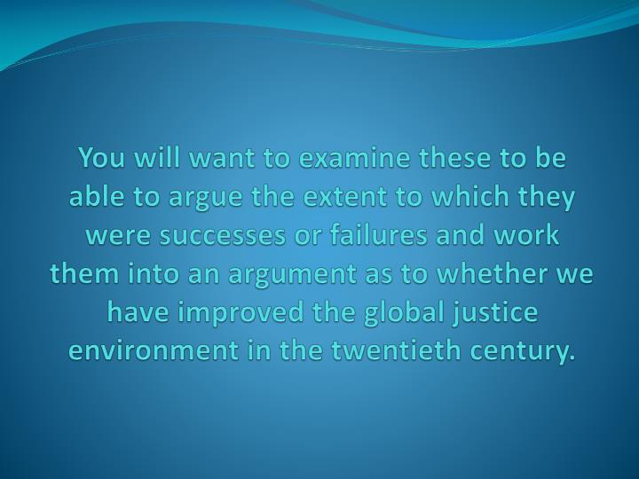 You will want to examine these to be able to argue the extent to which they were successes or failures and work them into an argument as to whether we have improved the global justice environment in the twentieth century.