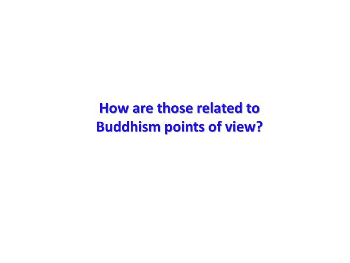 How are those related to Buddhism points of view?