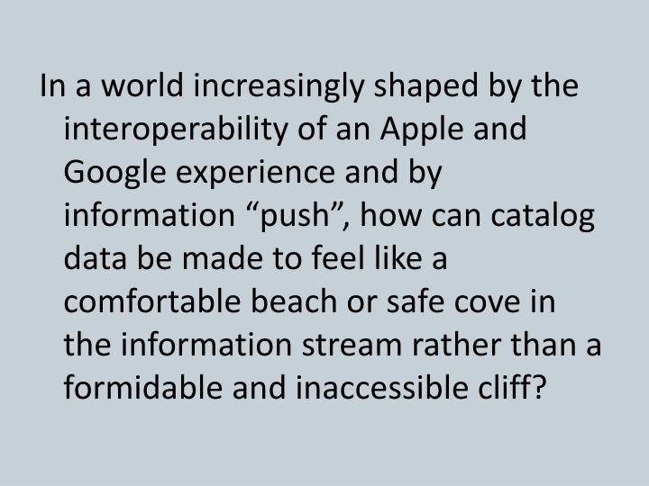 """In a world increasingly shaped by the interoperability of an Apple and Google experience and by information """"push"""", how can catalog data be made to feel like a comfortable beach or safe cove in the information stream rather than a formidable and inaccessible cliff?"""