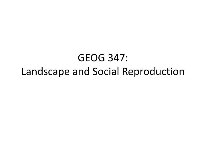 Geog 347 landscape and social reproduction