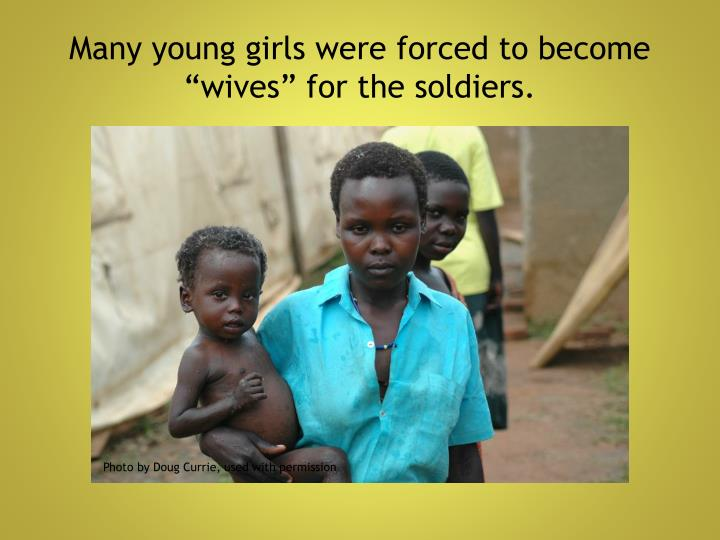 "Many young girls were forced to become ""wives"" for the soldiers."