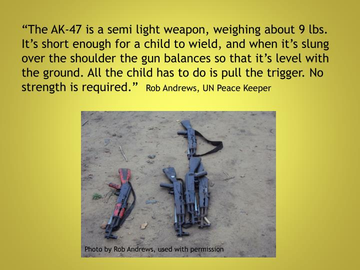 """The AK-47 is a semi light weapon, weighing about 9 lbs. It's short enough for a child to wield, and when it's slung over the shoulder the gun balances so that it's level with the ground. All the child has to do is pull the trigger. No strength is required."""