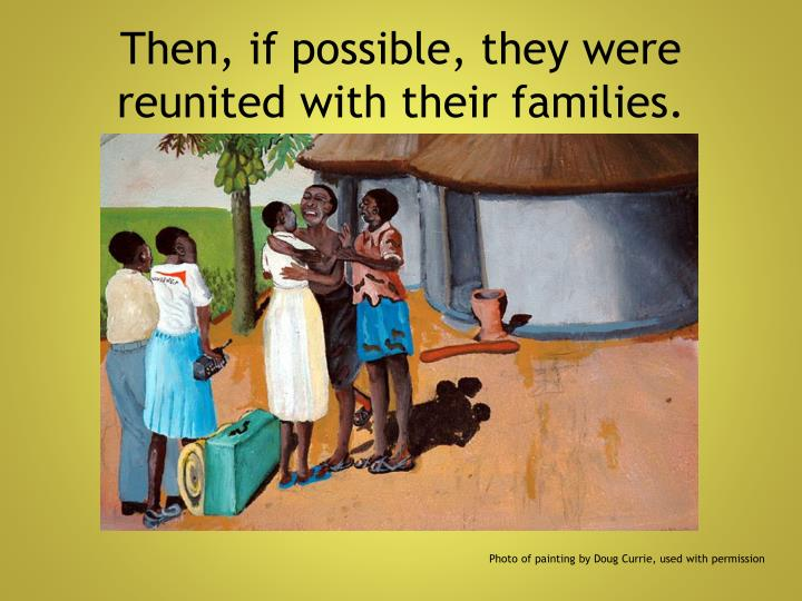 Then, if possible, they were reunited with their families.