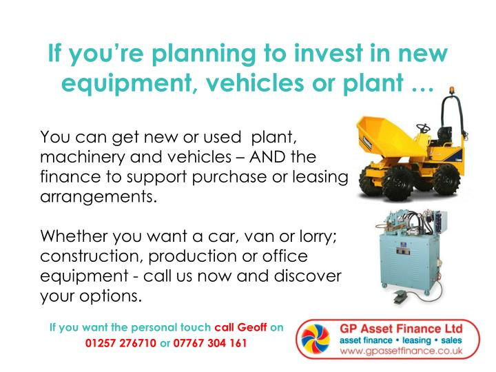 If you re planning to invest in new equipment vehicles or plant